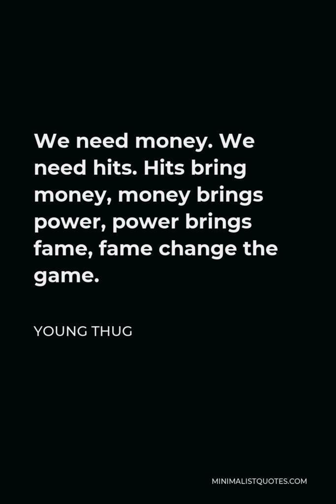 Young Thug Quote - We need money. We need hits. Hits bring money, money brings power, power brings fame, fame change the game.