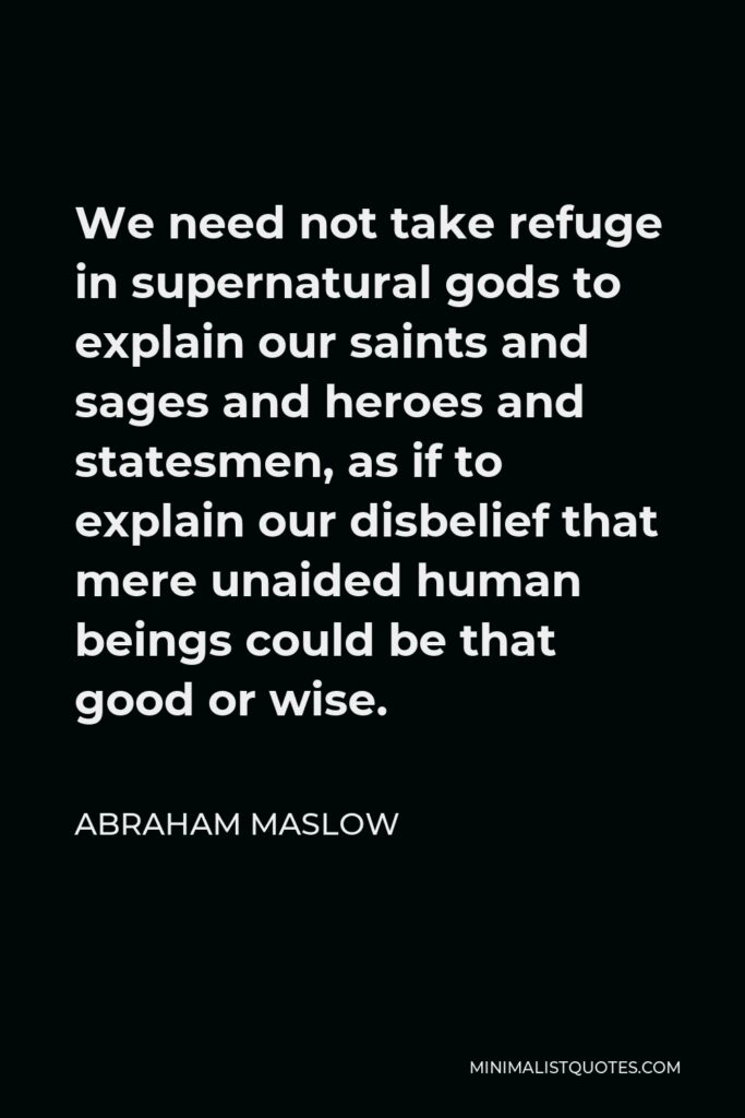 Abraham Maslow Quote - We need not take refuge in supernatural gods to explain our saints and sages and heroes and statesmen, as if to explain our disbelief that mere unaided human beings could be that good or wise.
