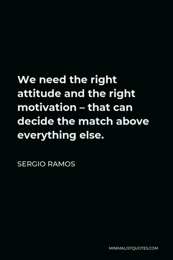 Sergio Ramos Quote - We need the right attitude and the right motivation – that can decide the match above everything else.