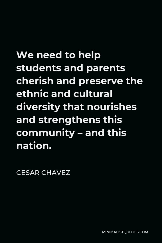 Cesar Chavez Quote - We need to help students and parents cherish and preserve the ethnic and cultural diversity that nourishes and strengthens this community – and this nation.