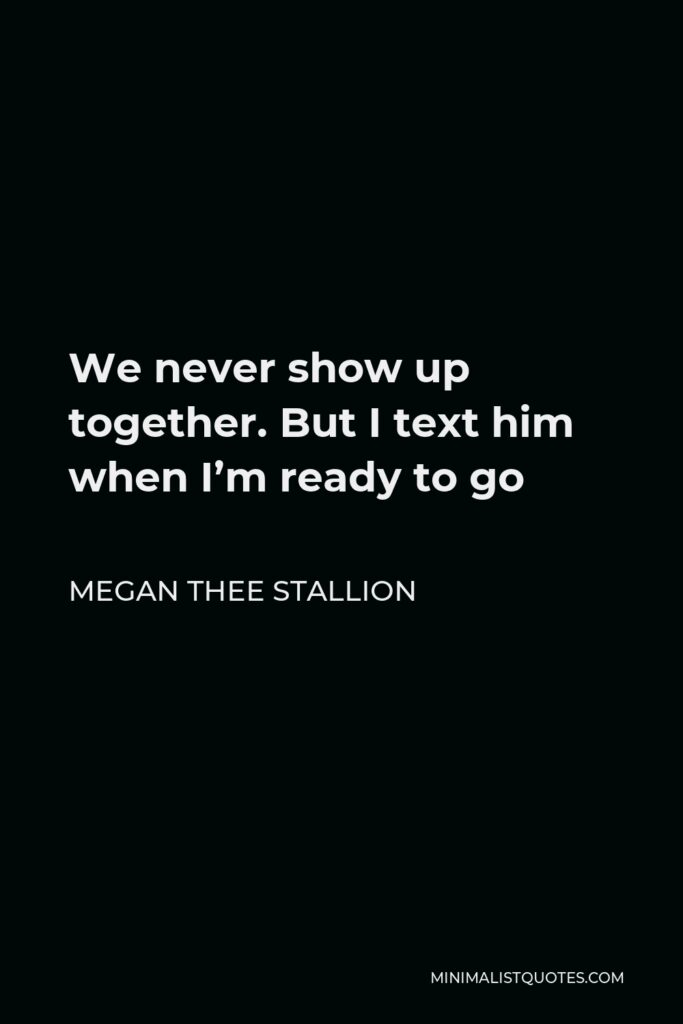 Megan Thee Stallion Quote - We never show up together. But I text him when I'm ready to go