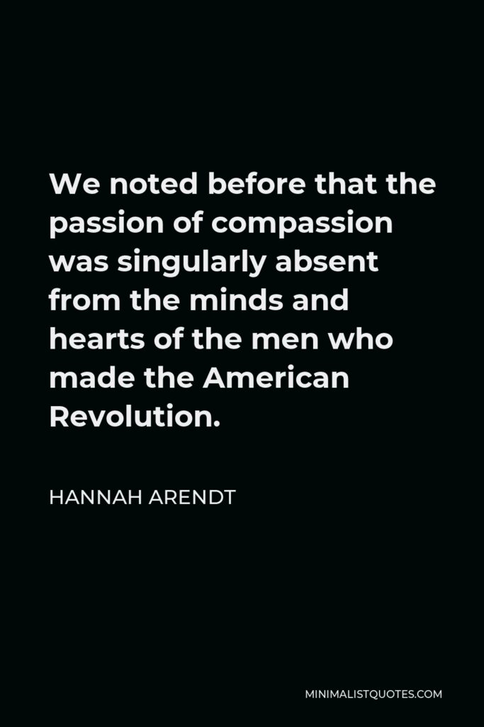 Hannah Arendt Quote - We noted before that the passion of compassion was singularly absent from the minds and hearts of the men who made the American Revolution.