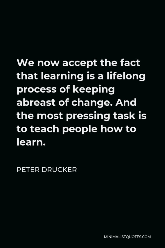 Peter Drucker Quote - We now accept the fact that learning is a lifelong process of keeping abreast of change. And the most pressing task is to teach people how to learn.