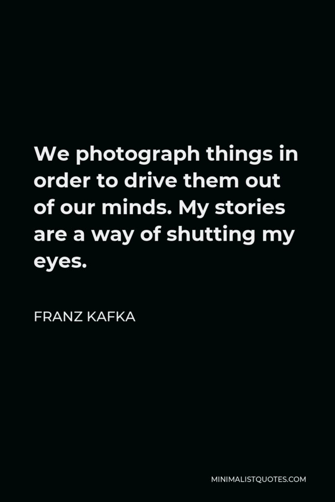 Franz Kafka Quote - We photograph things in order to drive them out of our minds. My stories are a way of shutting my eyes.