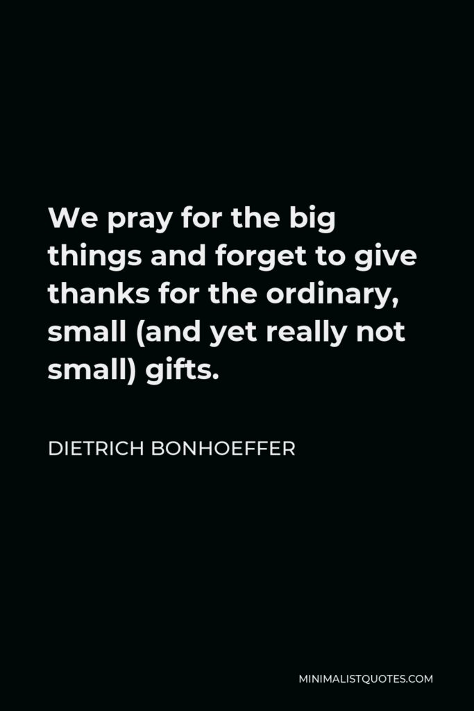 Dietrich Bonhoeffer Quote - We pray for the big things and forget to give thanks for the ordinary, small (and yet really not small) gifts.