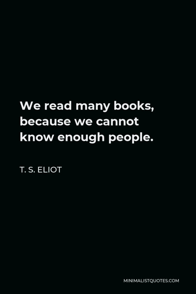 T. S. Eliot Quote - We read many books, because we cannot know enough people.