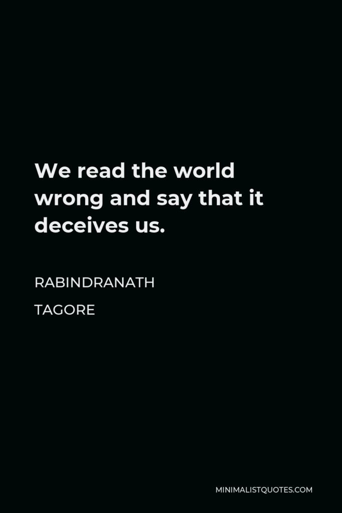Rabindranath Tagore Quote - We read the world wrong and say that it deceives us.