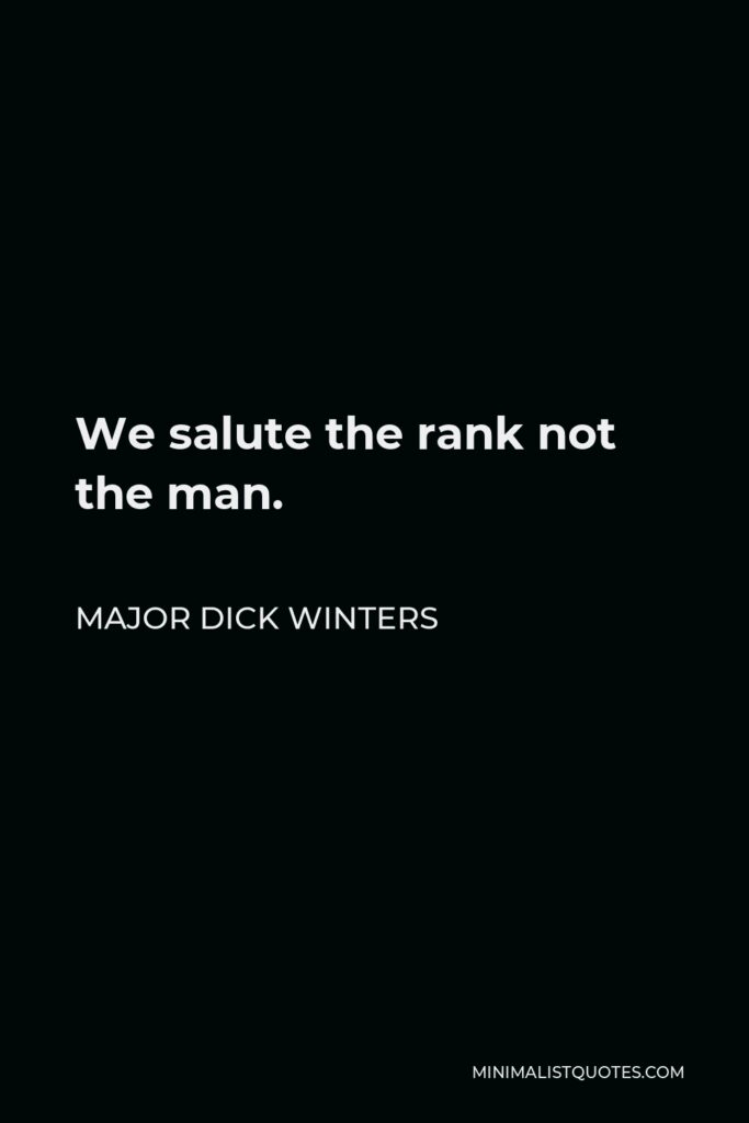 Major Dick Winters Quote - We salute the rank not the man.