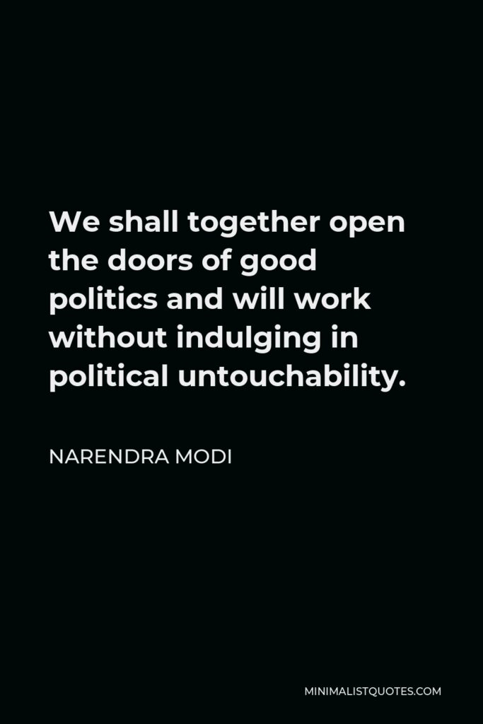 Narendra Modi Quote - We shall together open the doors of good politics and will work without indulging in political untouchability.