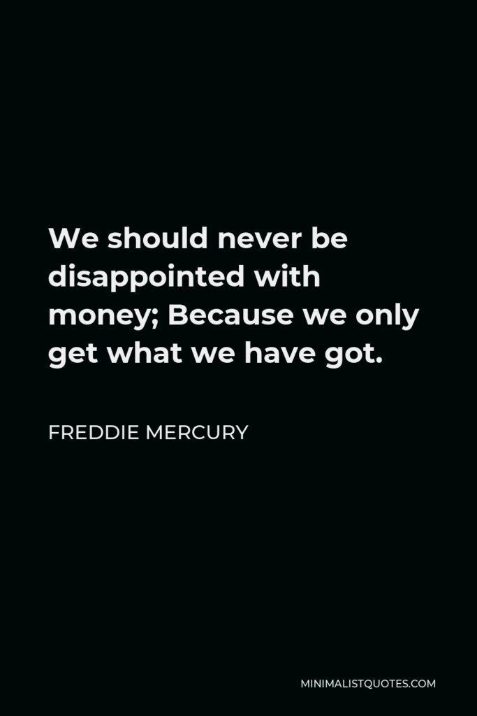 Freddie Mercury Quote - We should never be disappointed with money; Because we only get what we have got.