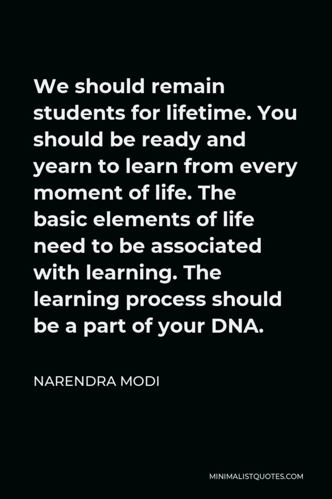 Narendra Modi Quote - We should remain students for lifetime. You should be ready and yearn to learn from every moment of life. The basic elements of life need to be associated with learning. The learning process should be a part of your DNA.