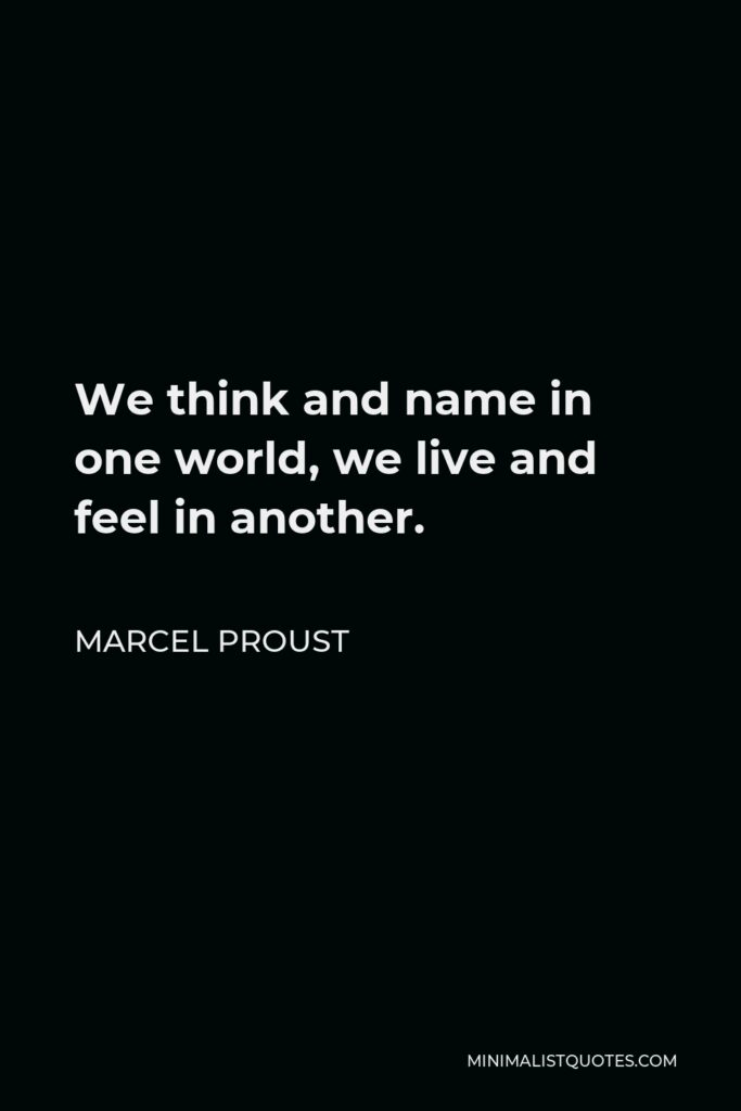 Marcel Proust Quote - We think and name in one world, we live and feel in another.