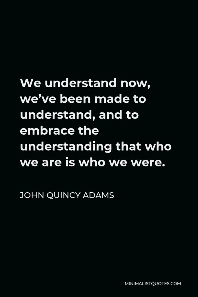 John Quincy Adams Quote - We understand now, we've been made to understand, and to embrace the understanding that who we are is who we were.