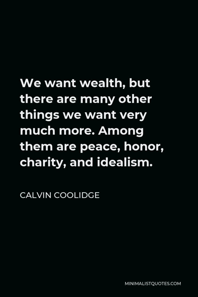 Calvin Coolidge Quote - We want wealth, but there are many other things we want very much more. Among them are peace, honor, charity, and idealism.