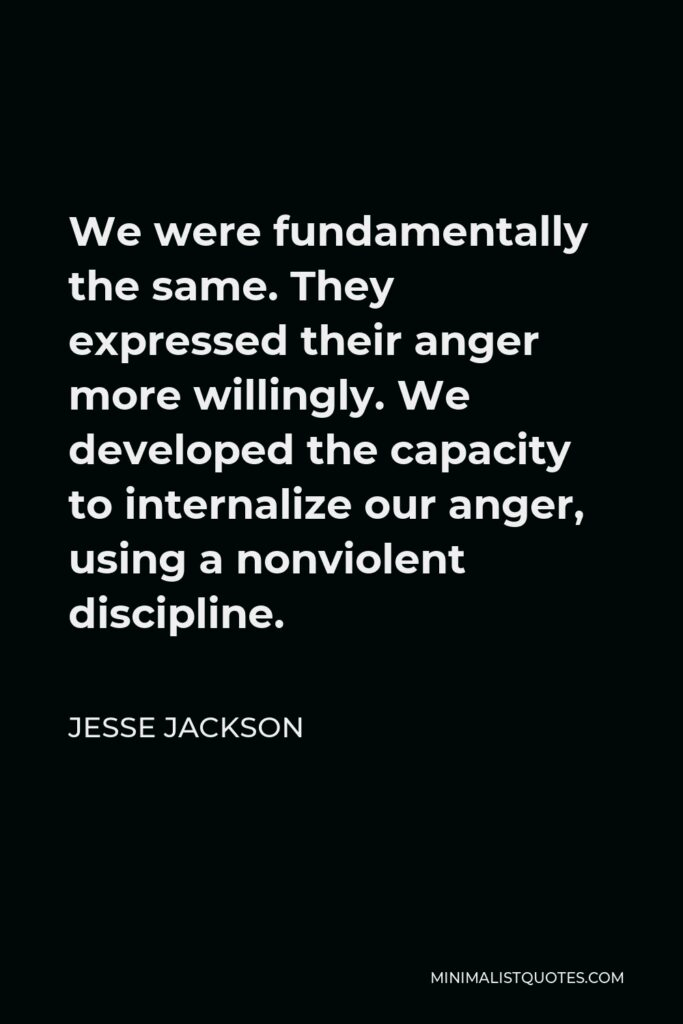 Jesse Jackson Quote - We were fundamentally the same. They expressed their anger more willingly. We developed the capacity to internalize our anger, using a nonviolent discipline.
