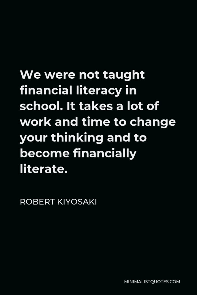Robert Kiyosaki Quote - We were not taught financial literacy in school. It takes a lot of work and time to change your thinking and to become financially literate.