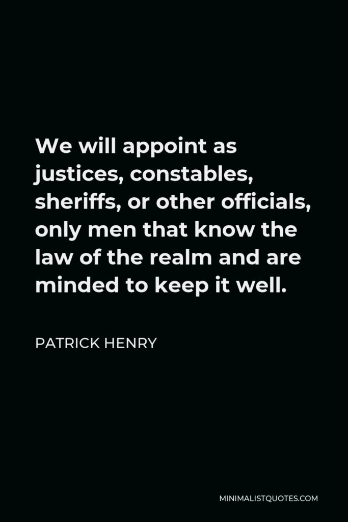 Patrick Henry Quote - We will appoint as justices, constables, sheriffs, or other officials, only men that know the law of the realm and are minded to keep it well.