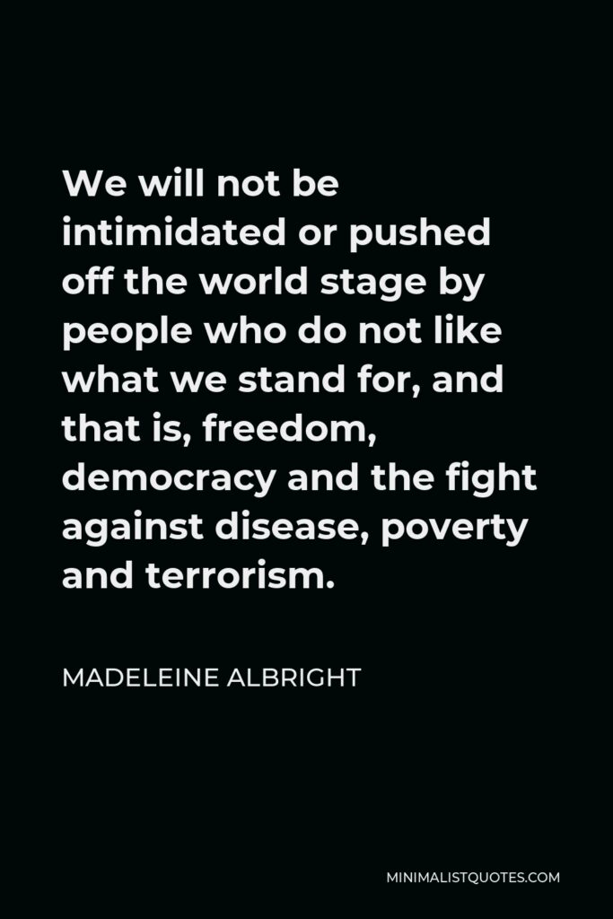 Madeleine Albright Quote - We will not be intimidated or pushed off the world stage by people who do not like what we stand for, and that is, freedom, democracy and the fight against disease, poverty and terrorism.