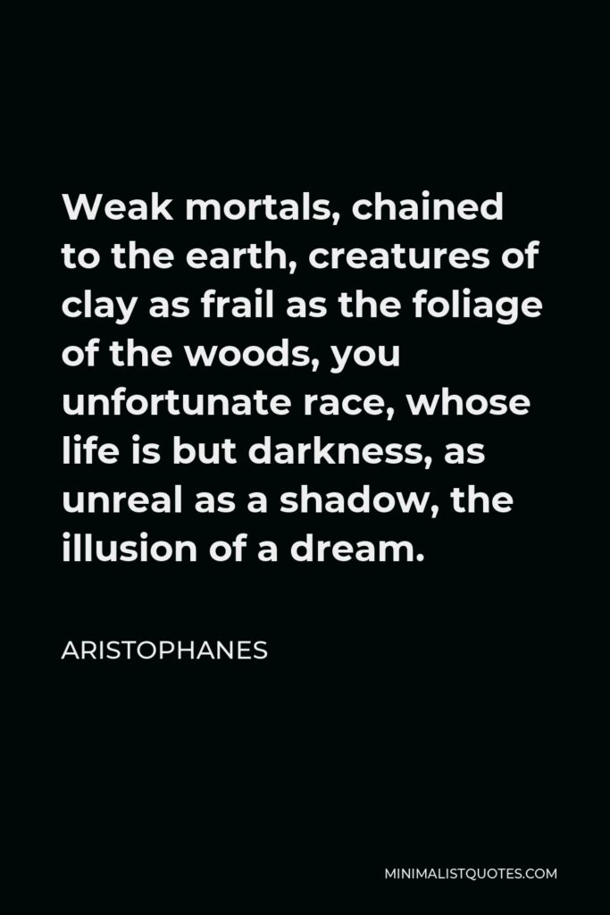 Aristophanes Quote - Weak mortals, chained to the earth, creatures of clay as frail as the foliage of the woods, you unfortunate race, whose life is but darkness, as unreal as a shadow, the illusion of a dream.