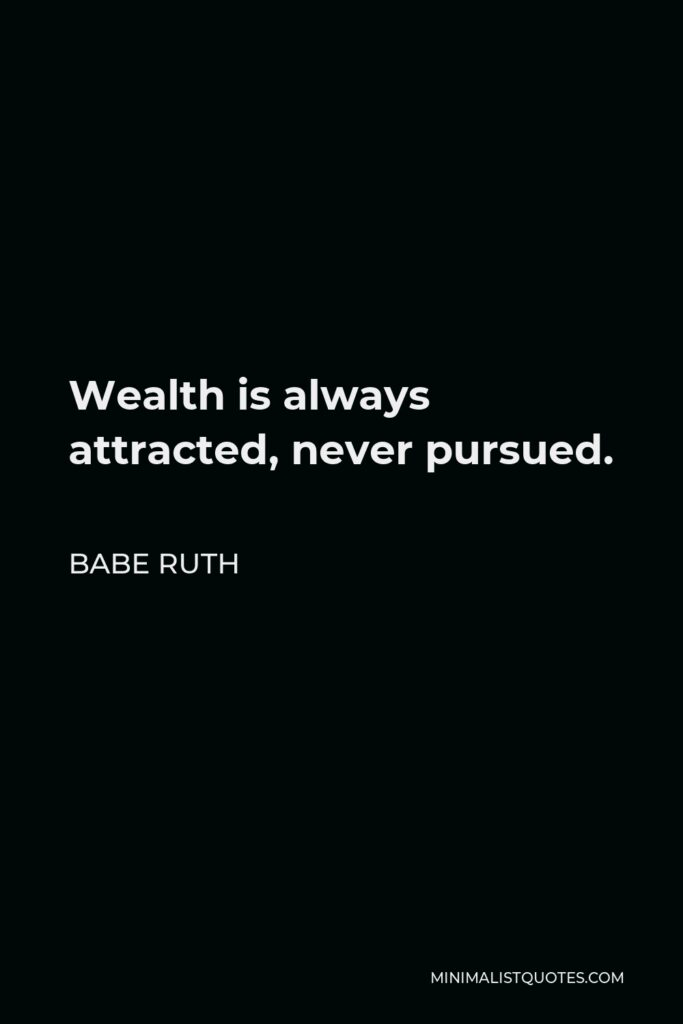 Babe Ruth Quote - Wealth is always attracted, never pursued.