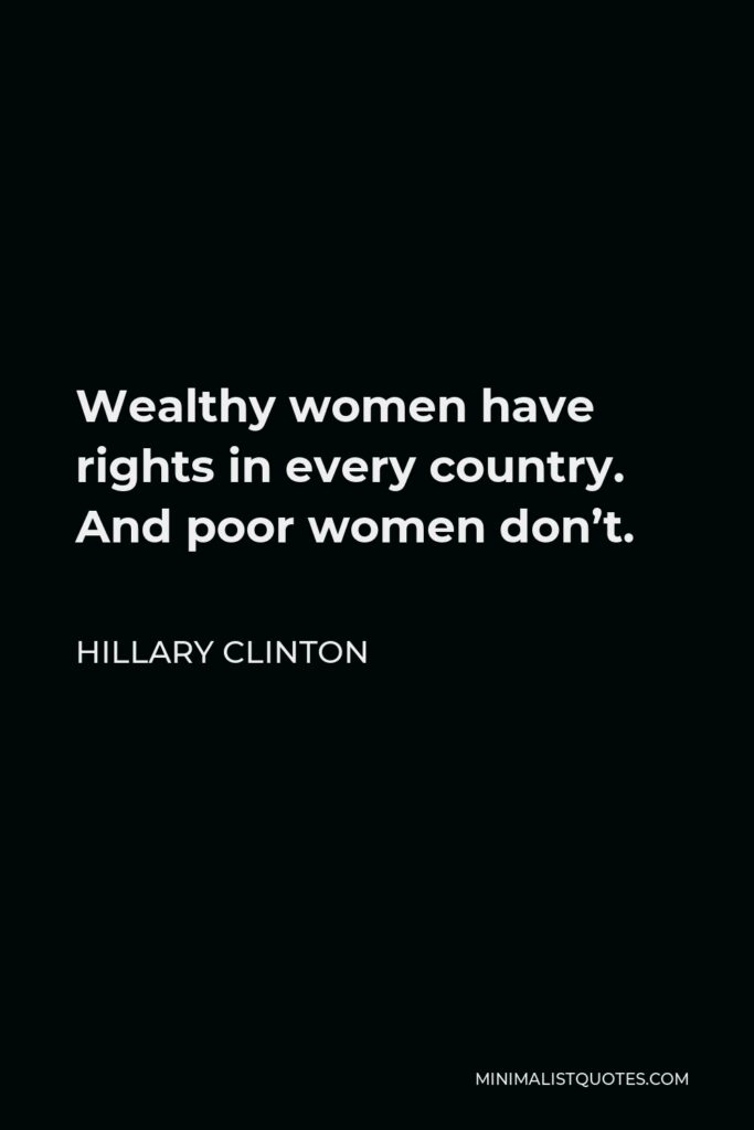 Hillary Clinton Quote - Wealthy women have rights in every country. And poor women don't.