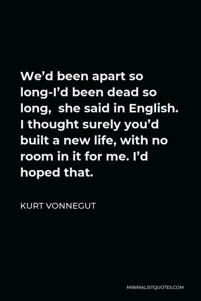 Kurt Vonnegut Quote - We'd been apart so long-I'd been dead so long, she said in English. I thought surely you'd built a new life, with no room in it for me. I'd hoped that.