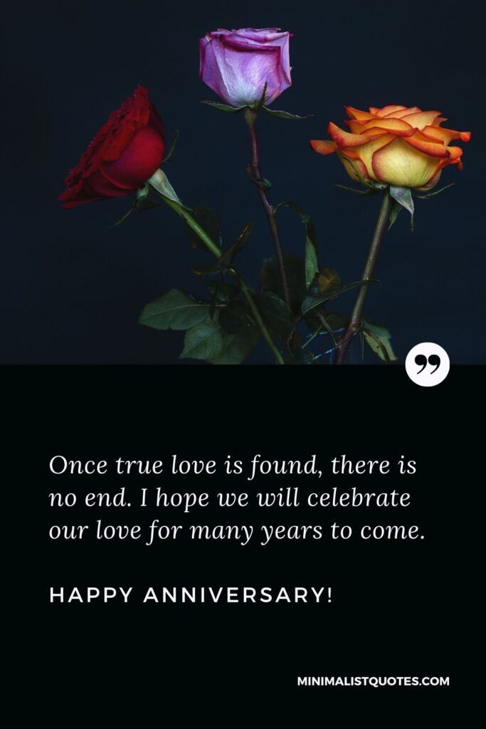 Wedding anniversary wishes for wife: Once true love is found, there is no end. I hope we will celebrate our love for many years to come. Happy Anniversary!