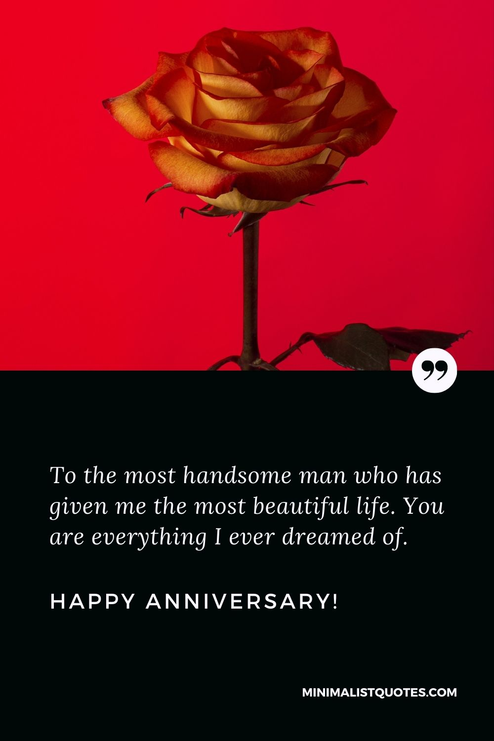 Wedding anniversary wishes to husband: To the most handsome man who has given me the most beautiful life. You are everything I ever dreamed of. Happy Anniversary!
