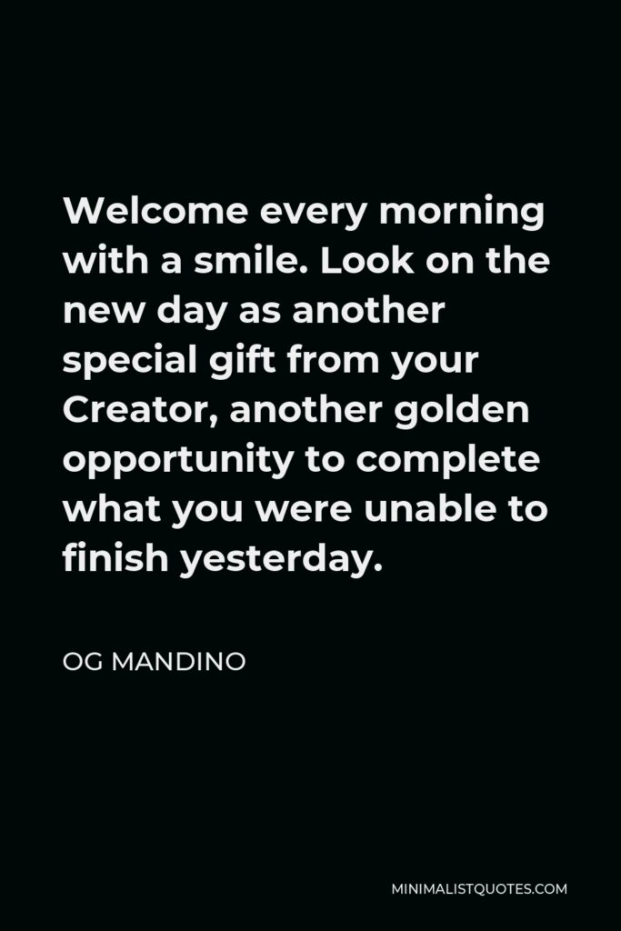 Og Mandino Quote - Welcome every morning with a smile. Look on the new day as another special gift from your Creator, another golden opportunity to complete what you were unable to finish yesterday.