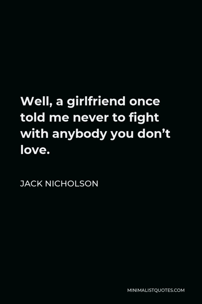 Jack Nicholson Quote - Well, a girlfriend once told me never to fight with anybody you don't love.