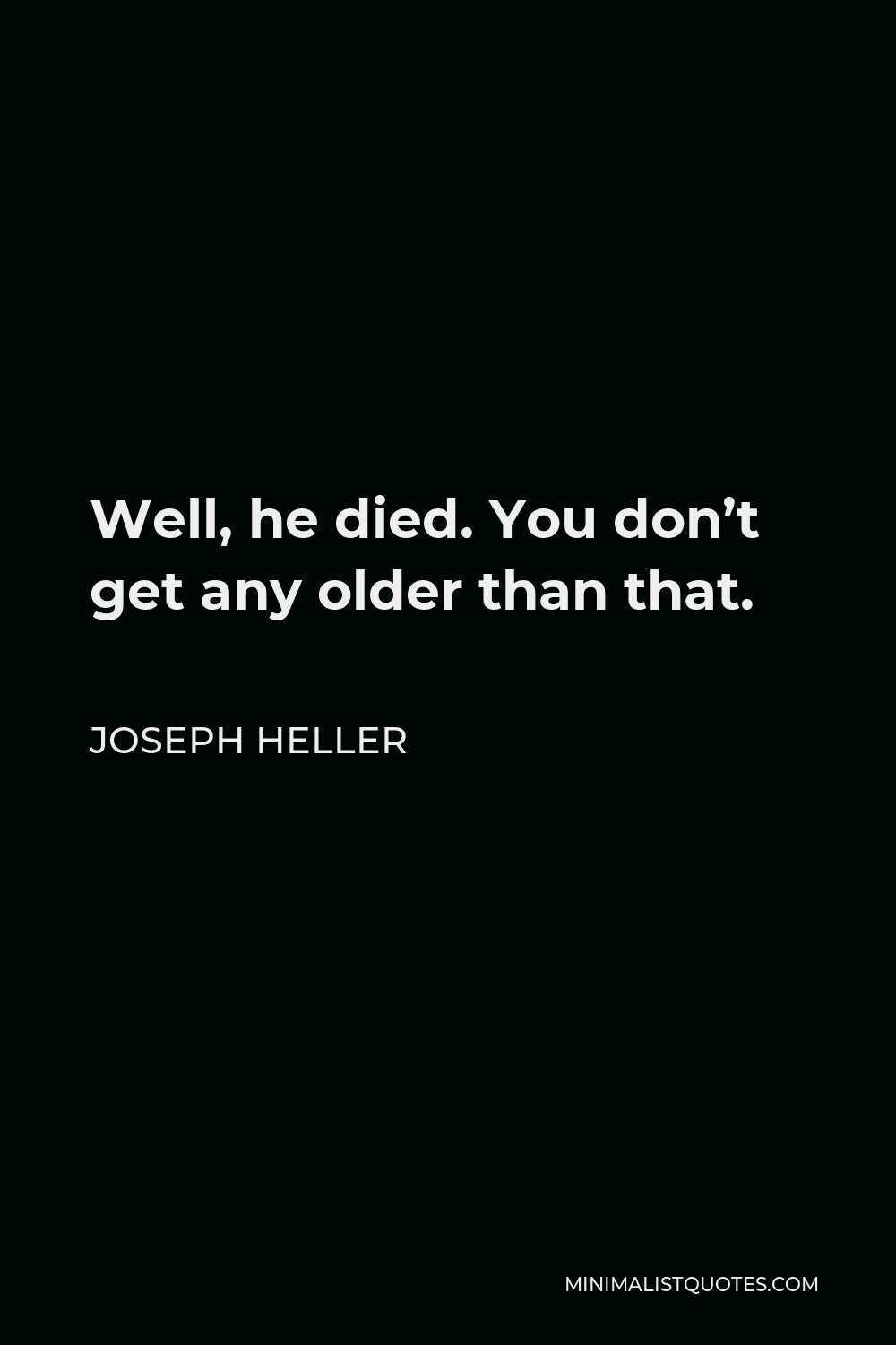 Joseph Heller Quote - Well, he died. You don't get any older than that.