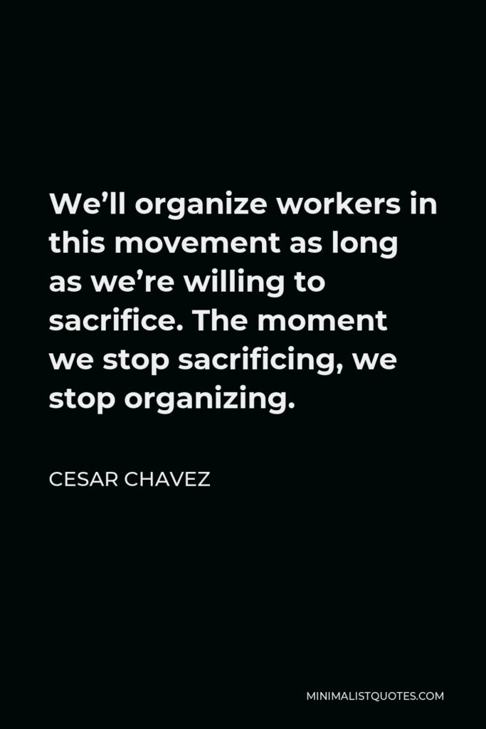 Cesar Chavez Quote - We'll organize workers in this movement as long as we're willing to sacrifice. The moment we stop sacrificing, we stop organizing.