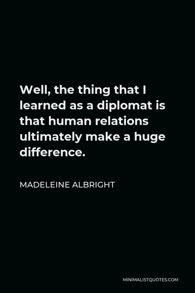 Madeleine Albright Quote - Well, the thing that I learned as a diplomat is that human relations ultimately make a huge difference.