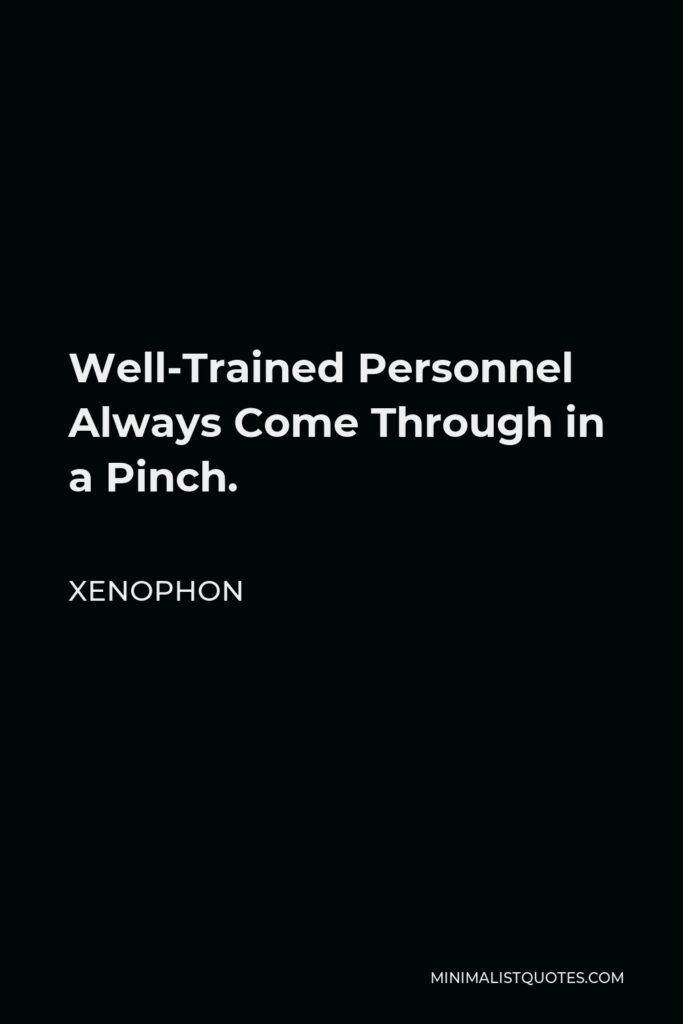 Xenophon Quote - Well-Trained Personnel Always Come Through in a Pinch.