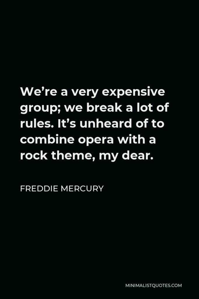 Freddie Mercury Quote - We're a very expensive group; we break a lot of rules. It's unheard of to combine opera with a rock theme, my dear.