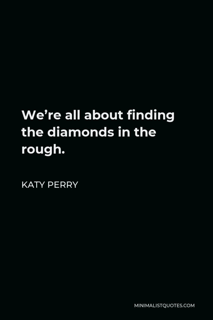 Katy Perry Quote - We're all about finding the diamonds in the rough.
