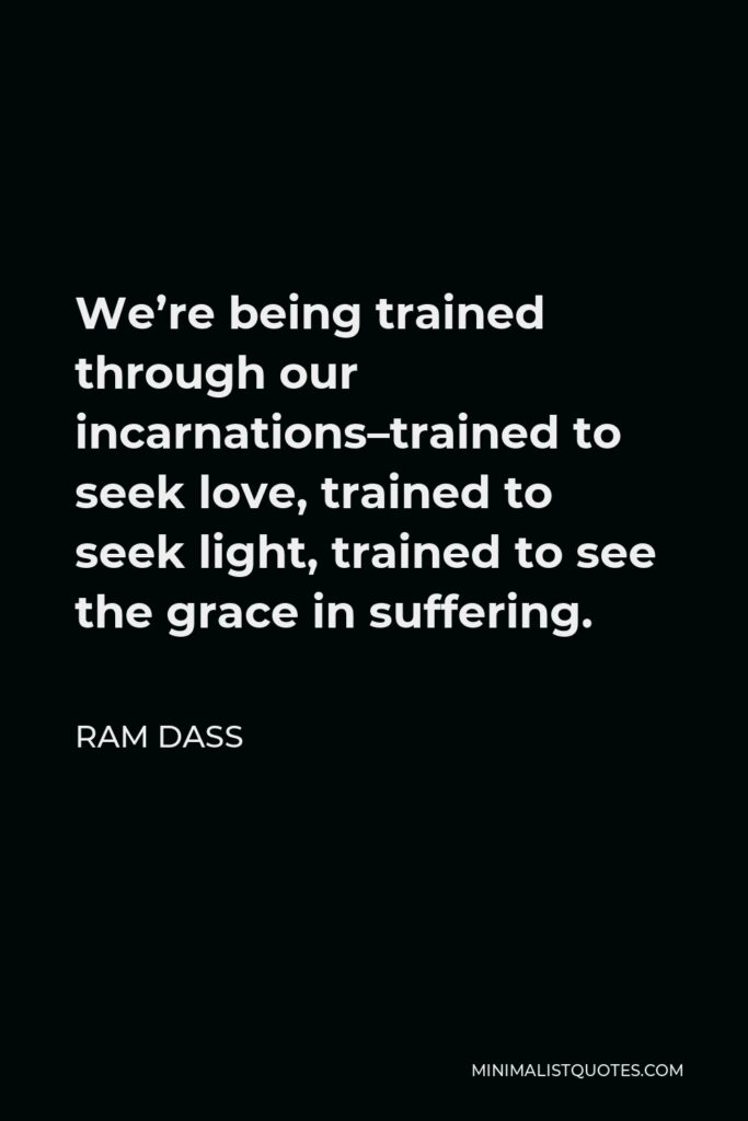 Ram Dass Quote - We're being trained through our incarnations–trained to seek love, trained to seek light, trained to see the grace in suffering.