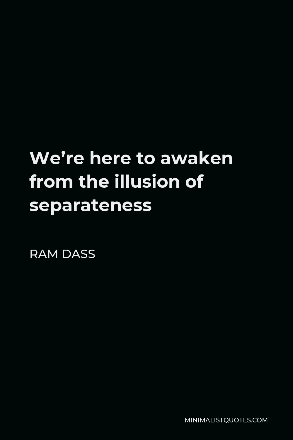 Ram Dass Quote - We're here to awaken from the illusion of separateness