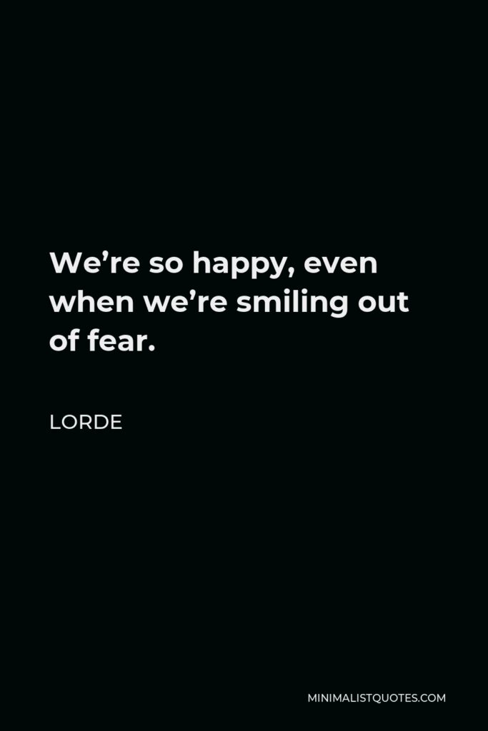 Lorde Quote - We're so happy, even when we're smiling out of fear.