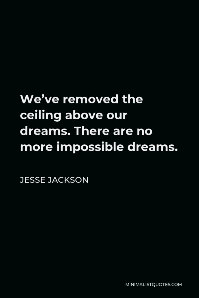 Jesse Jackson Quote - We've removed the ceiling above our dreams. There are no more impossible dreams.