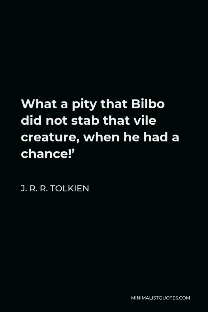 J. R. R. Tolkien Quote - What a pity that Bilbo did not stab that vile creature, when he had a chance!'