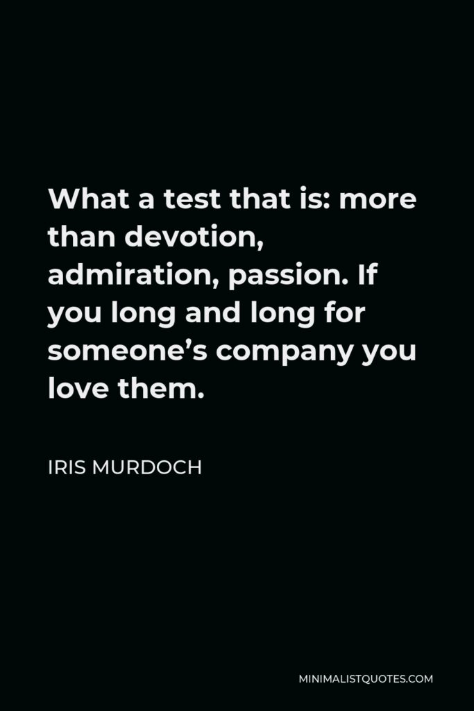 Iris Murdoch Quote - What a test that is: more than devotion, admiration, passion. If you long and long for someone's company you love them.