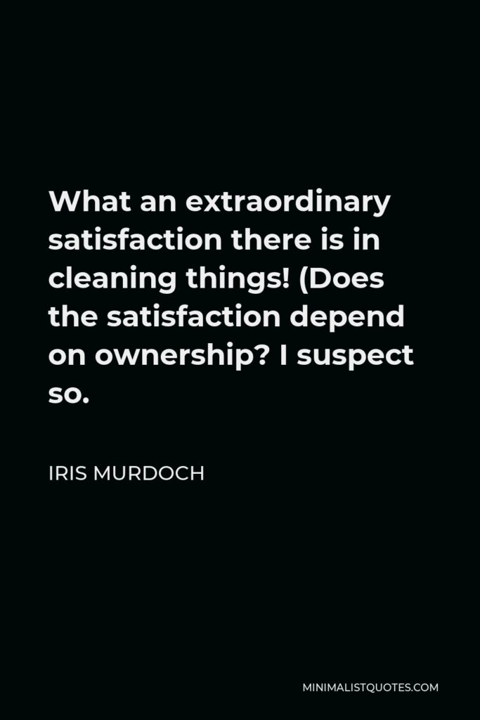 Iris Murdoch Quote - What an extraordinary satisfaction there is in cleaning things! (Does the satisfaction depend on ownership? I suspect so.