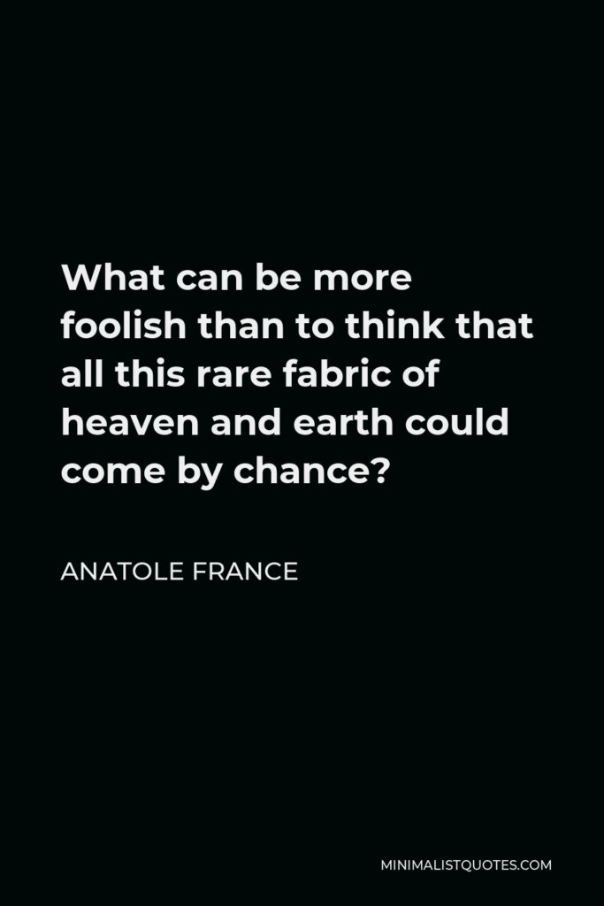 Anatole France Quote - What can be more foolish than to think that all this rare fabric of heaven and earth could come by chance?