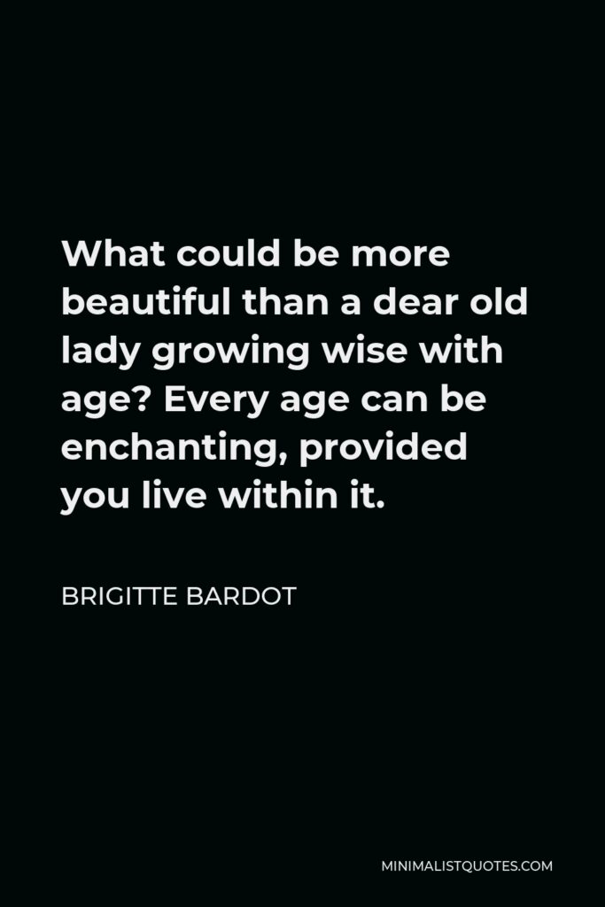 Brigitte Bardot Quote - What could be more beautiful than a dear old lady growing wise with age? Every age can be enchanting, provided you live within it.