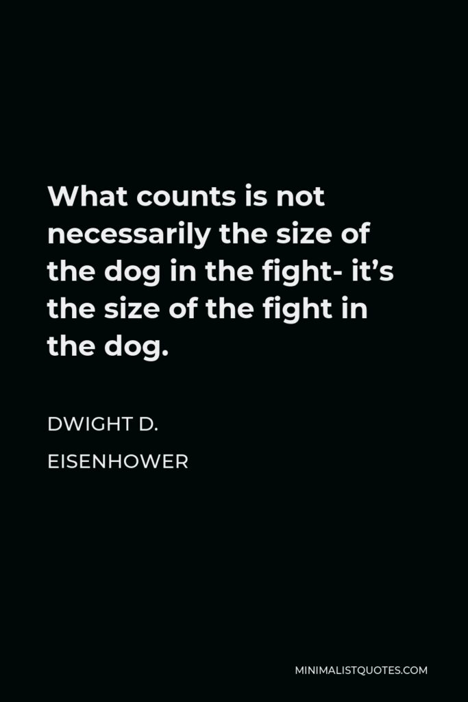 Dwight D. Eisenhower Quote - What counts is not necessarily the size of the dog in the fight- it's the size of the fight in the dog.