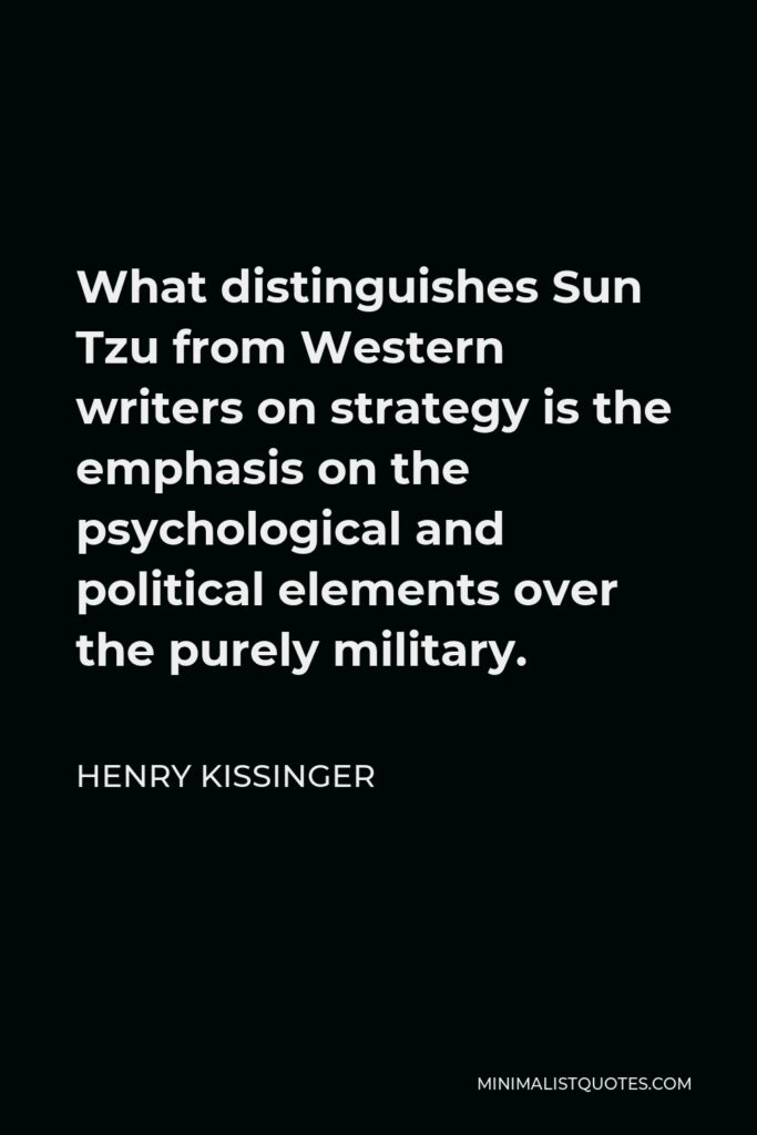 Henry Kissinger Quote - What distinguishes Sun Tzu from Western writers on strategy is the emphasis on the psychological and political elements over the purely military.