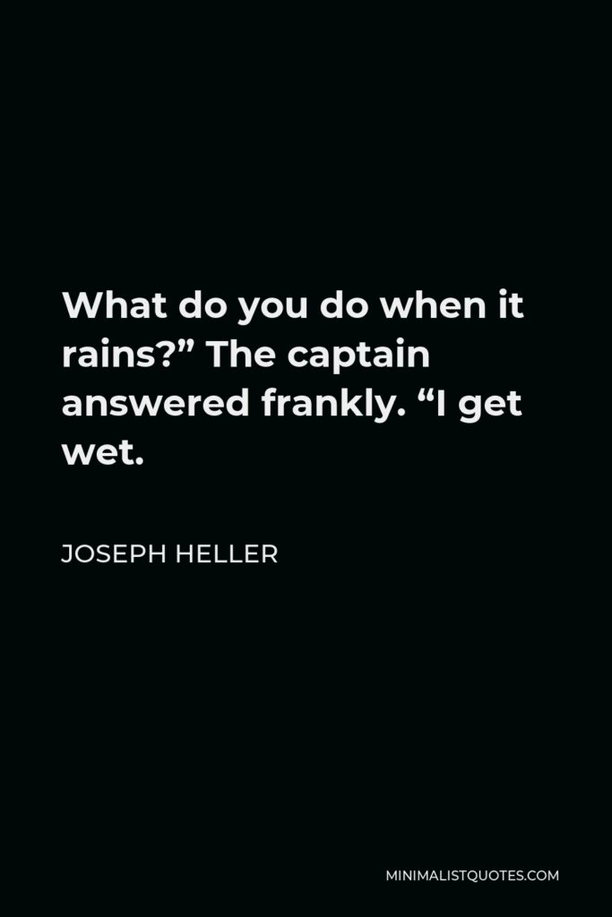 """Joseph Heller Quote - What do you do when it rains?"""" The captain answered frankly. """"I get wet."""