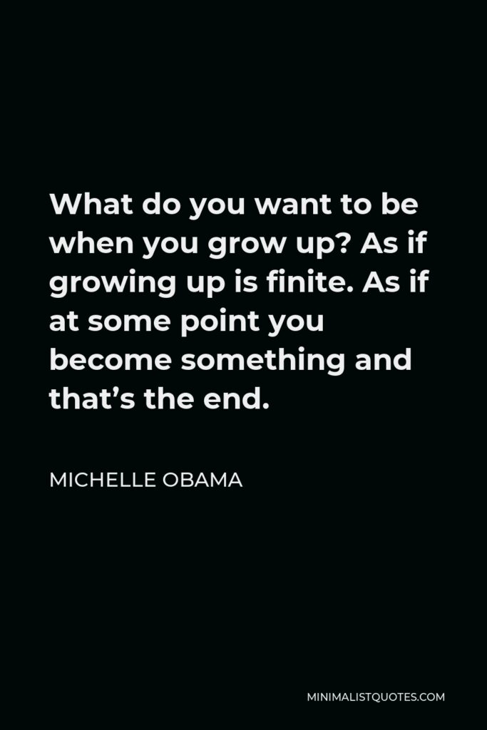 Michelle Obama Quote - What do you want to be when you grow up? As if growing up is finite. As if at some point you become something and that's the end.