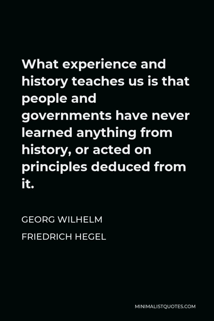 Georg Wilhelm Friedrich Hegel Quote - What experience and history teaches us is that people and governments have never learned anything from history, or acted on principles deduced from it.